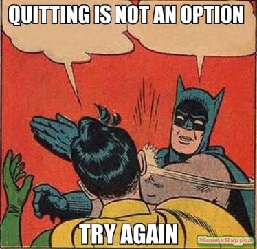 quitting-is-not-an-option-try-again-meme-12229